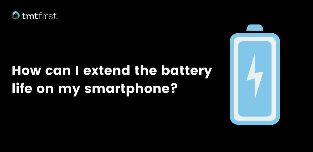 How can I extend the battery life of my smartphone?